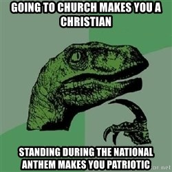 Philosoraptor - Going to church makes you a christian standing during the national anthem makes you patriotic