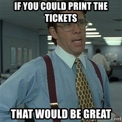 Office Space Boss - IF You could print the tickets That would be great