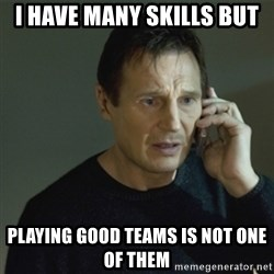 I don't know who you are... - I have many skills but Playing good teams is not one of them