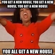 giving oprah - You get a new house, you get a new house, you get a new house You all get a new house