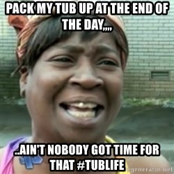 Ain't nobody got time fo dat so - Pack my Tub up at the end of the day,,,, ..Ain't nobody got time for that #TubLife