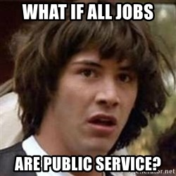 Conspiracy Keanu - What if all jobs Are public SErvice?