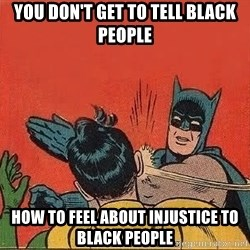 batman slap robin - You don't get to tell black people How to feel about injustice to black people