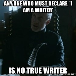 Tywin Lannister - Any one who must declare, 'i am a writer' is no true writer