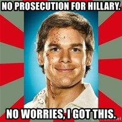 DEXTER MORGAN  - No prosecution for hillary. No worries, i got this.