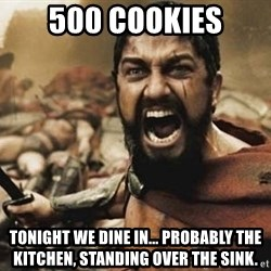 300 - 500 cookies Tonight we dine in... probably the kitchen, standing over the sink.