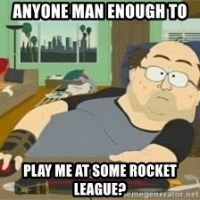South Park Wow Guy - anyone man enough to  play me at some rocket league?