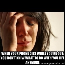 First World Problems - when your phone dies while you're out, you don't kniw what to do with you life anymore