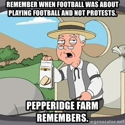 Pepperidge Farm Remembers Meme - Remember when football was about playing football and not protests. Pepperidge farm remembers.