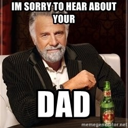The Most Interesting Man In The World - Im sorry to hear about your Dad
