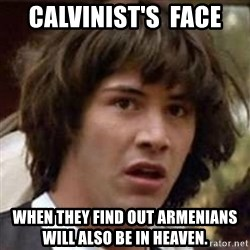 Conspiracy Keanu - CALVINIST's  face When they find out ArmEnians will also be in heaven.