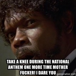 Angry Samuel L Jackson - take a knee during the national anthem one more time mother fucker! i dare you