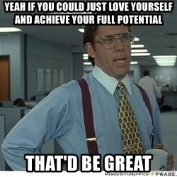 Yeah If You Could Just - yeah if you could just love yourself and achieve your full potential that'd be great