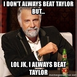 The Most Interesting Man In The World - I don't always beat Taylor but... Lol jk, I always beat taylor