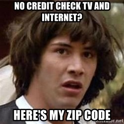 Conspiracy Keanu - no credit check tv and internet? here's my zip CODE