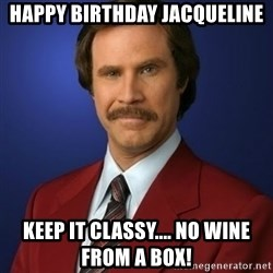 Anchorman Birthday - Happy birthday Jacqueline Keep it classy.... no wine from a box!