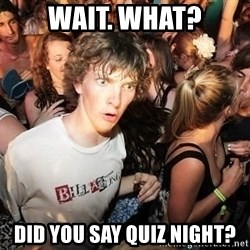 Sudden Realization Ralph - Wait. What? Did you say quiz night?