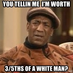 Confused Bill Cosby  - you tellin me  i'm worth  3/5ths of a white man?