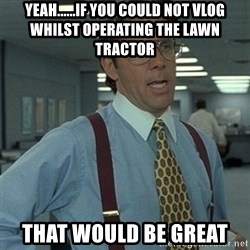 Office Space Boss - Yeah......if you could not vlog whilst operating the lawn tractor that would be great