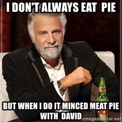 The Most Interesting Man In The World - I don't always eat  pie But when i do it minced meat pie with  david