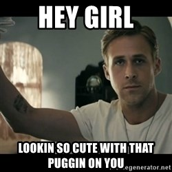 ryan gosling hey girl - Hey girl Lookin so cute with that pugGIn on you