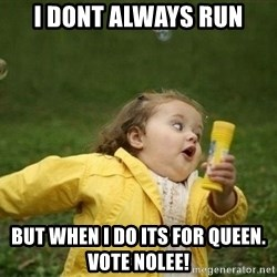 Little girl running away - I dont always run But when i do its for queen. Vote nolee!