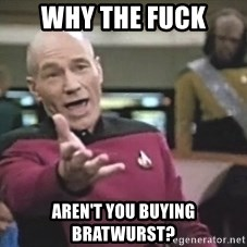 Picard Wtf - Why The Fuck Aren't you buying bratwurst?