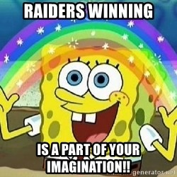 Imagination - RAIDERS WINNING Is a part of your imagination!!