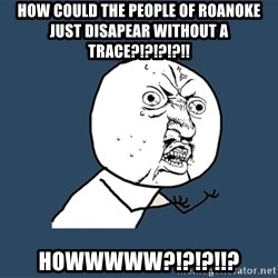 Y U No - How could the people of roanoke just disapear without a trace?!?!?!?!! HOWWWWW?!?!?!!?