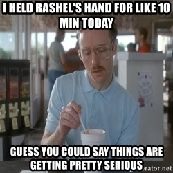 Things are getting pretty Serious (Napoleon Dynamite) - I held rashel's hand for like 10 min today guess you could say things are getting pretty serious