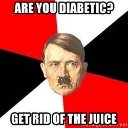 Advice Hitler - are you diabetic? GEt Rid of the juice