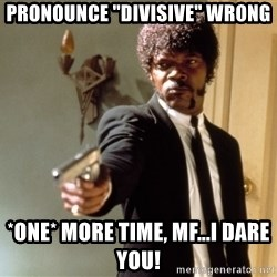 """Samuel L Jackson - PRONOUNCE """"DIVISIVE"""" WRONG *One* more time, MF...I DARE YOU!"""