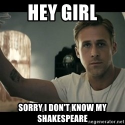 ryan gosling hey girl - Hey girl Sorry i don't know my sHakespeare