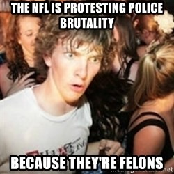 sudden realization guy - The nfl is protesting police brutality Because THEY'RE felons