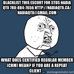 Y U No - blacklist this escort for stds NADIA QTX 780-884-7656 http://nadiaqtx.ca/  nadiaqtx@gmail.com What does Certified Regular Member (CRM) mean? If you are a repeat client ...