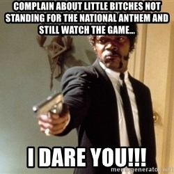 Samuel L Jackson - Complain about little bitches not standing for the national anthem and still watch the game... I dare you!!!