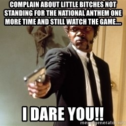 Samuel L Jackson - Complain about little bitches not standing for the national anthem one more time and still watch the game.... I dare you!!