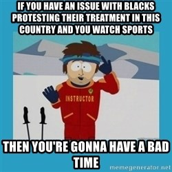 you're gonna have a bad time guy - if you have an issue with blacks protesting their treatment in this country and you watch sports then you're gonna have a bad time