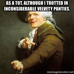 Ducreux - As a tot, although I trotted in inconsiderable velvety panties,