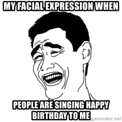 FU*CK THAT GUY - my facial expression when people are singing happy birthday to me