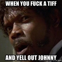 Angry Samuel L Jackson - When you fuck a Tiff And yell out Johnny
