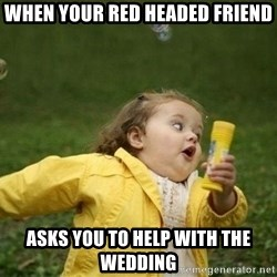 Little girl running away - When your red headed friend Asks you to help with the wedding