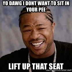 Yo Dawg - yo dawg i dont want to sit in your pee lift up that seat