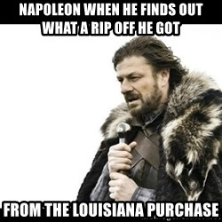 Winter is Coming - Napoleon when he finds out what a rip off he got from the louisiana purchase