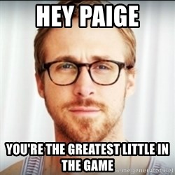 Ryan Gosling Hey Girl 3 - hey paige you're the greatest little in the game
