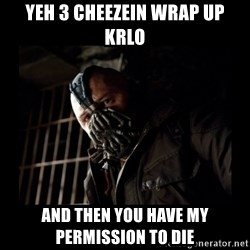 Bane Meme - yeh 3 cheezein wrap up krlo and then you have my permission to die
