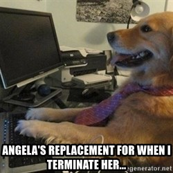 I have no idea what I'm doing - Dog with Tie - ANGELA'S REPLACEMENT FOR WHEN i TERMINATE HER...