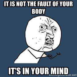 Y U No - It is not the fault of your body It's in your mind