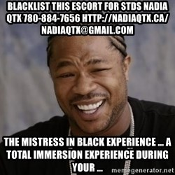 xzibit-yo-dawg - blacklist this escort for stds NADIA QTX 780-884-7656 http://nadiaqtx.ca/  nadiaqtx@gmail.com The Mistress In Black Experience ... a total immersion experience during your ...