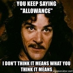 "You keep using that word, I don't think it means what you think it means - You keep saying ""allowance"" I don't think it means what you think it means"